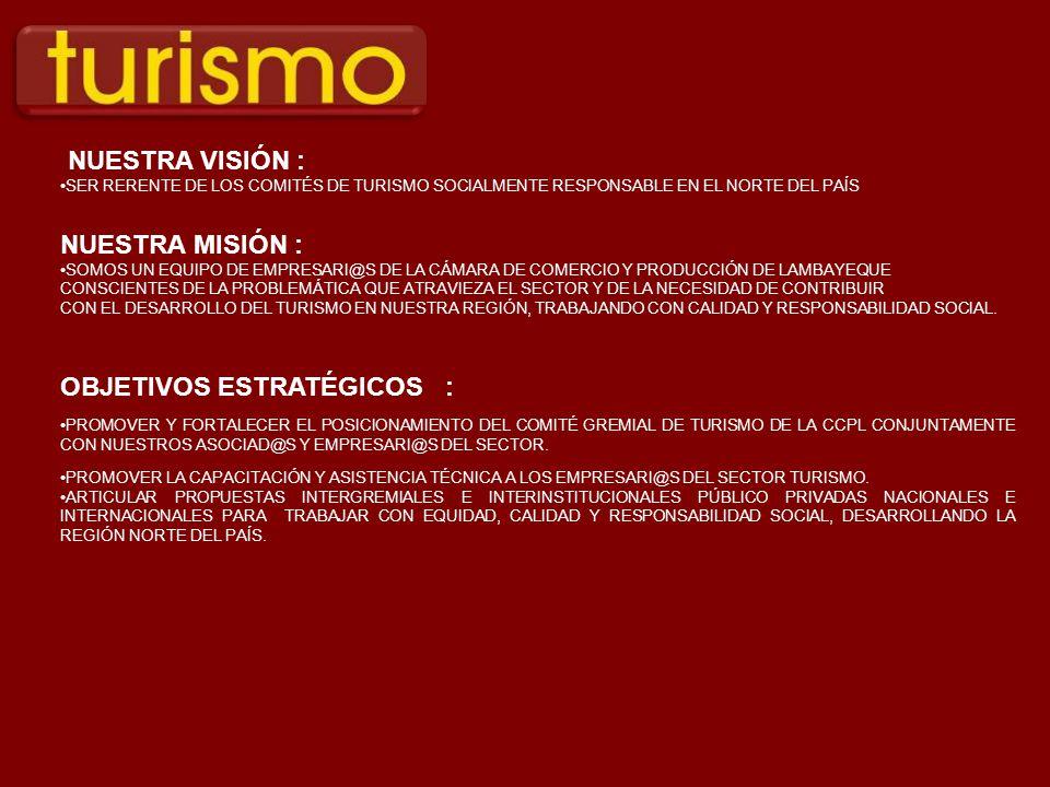 NUESTRA VISIÓN : SER RERENTE DE LOS COMITÉS DE TURISMO SOCIALMENTE RESPONSABLE EN EL NORTE DEL PAÍS NUESTRA MISIÓN : SOMOS UN EQUIPO DE EMPRESARI@S DE LA CÁMARA DE COMERCIO Y PRODUCCIÓN DE LAMBAYEQUE CONSCIENTES DE LA PROBLEMÁTICA QUE ATRAVIEZA EL SECTOR Y DE LA NECESIDAD DE CONTRIBUIR CON EL DESARROLLO DEL TURISMO EN NUESTRA REGIÓN, TRABAJANDO CON CALIDAD Y RESPONSABILIDAD SOCIAL.
