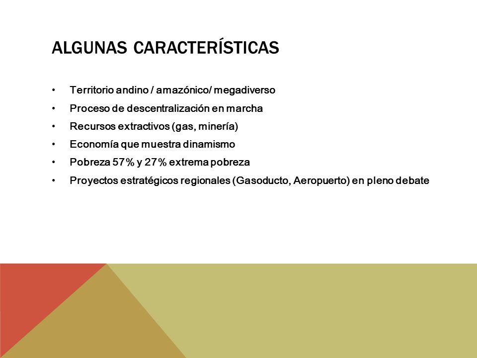 ALGUNAS CARACTERÍSTICAS Territorio andino / amazónico/ megadiverso Proceso de descentralización en marcha Recursos extractivos (gas, minería) Economía