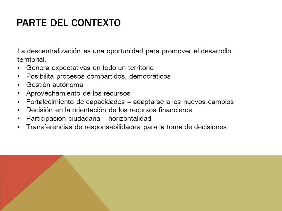 PARTE DEL CONTEXTO La descentralización es una oportunidad para promover el desarrollo territorial. Genera expectativas en todo un territorio Posibili