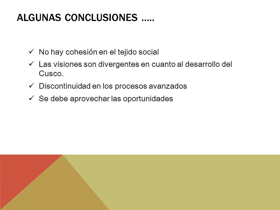 ALGUNAS CONCLUSIONES ….. No hay cohesión en el tejido social Las visiones son divergentes en cuanto al desarrollo del Cusco. Discontinuidad en los pro