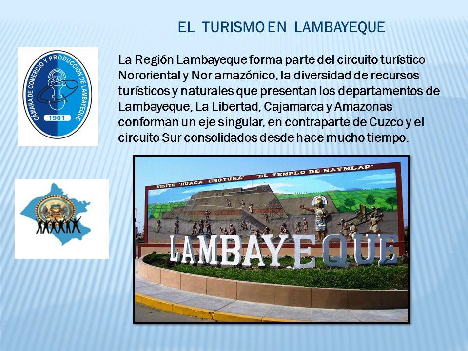 EL TURISMO EN LAMBAYEQUE La Región Lambayeque forma parte del circuito turístico Nororiental y Nor amazónico, la diversidad de recursos turísticos y naturales que presentan los departamentos de Lambayeque, La Libertad, Cajamarca y Amazonas conforman un eje singular, en contraparte de Cuzco y el circuito Sur consolidados desde hace mucho tiempo.