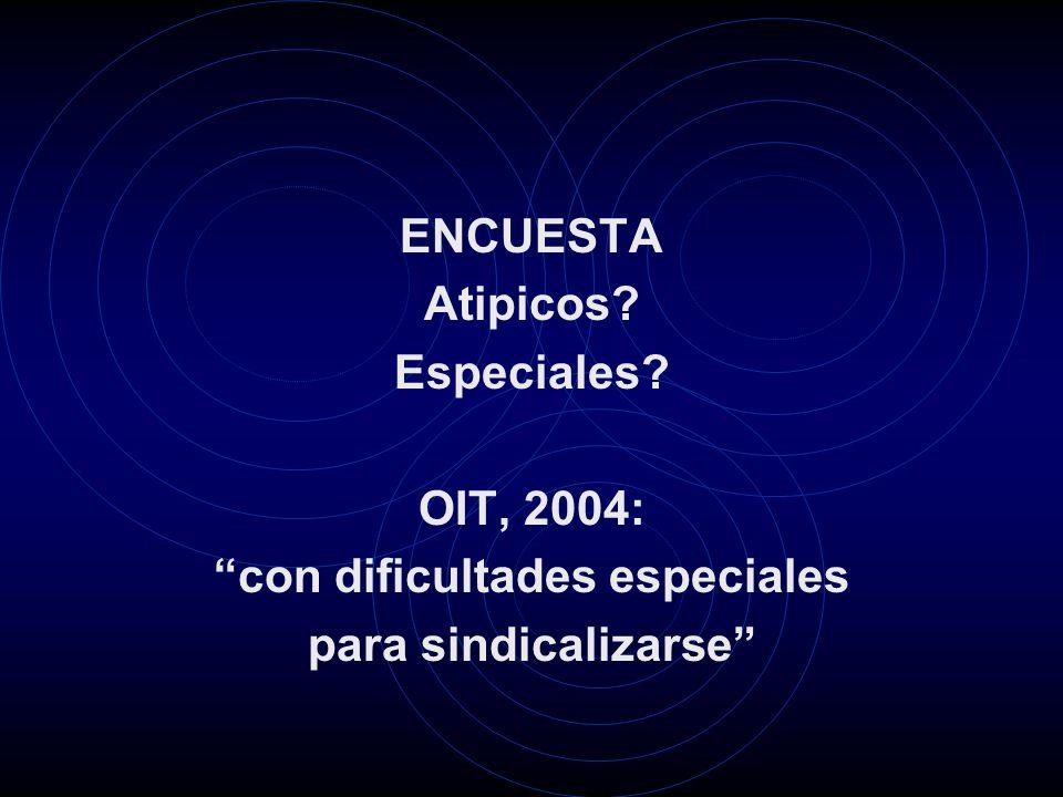 ENCUESTA Atipicos Especiales OIT, 2004: con dificultades especiales para sindicalizarse