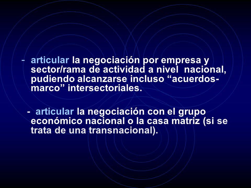 - articular la negociación por empresa y sector/rama de actividad a nivel nacional, pudiendo alcanzarse incluso acuerdos- marco intersectoriales.