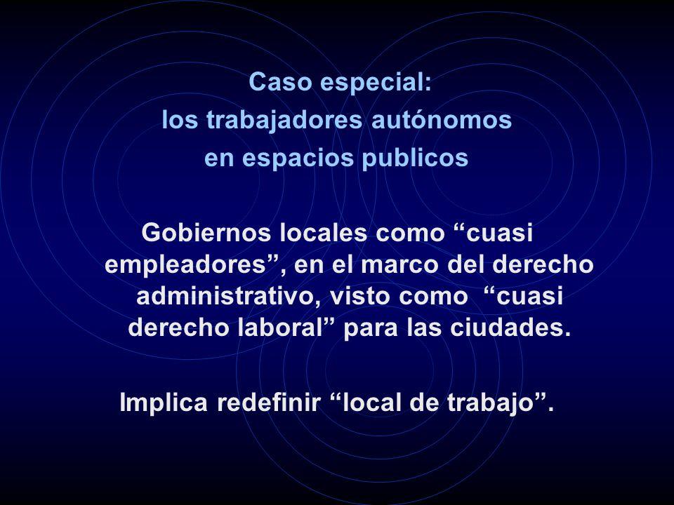 Caso especial: los trabajadores autónomos en espacios publicos Gobiernos locales como cuasi empleadores, en el marco del derecho administrativo, visto como cuasi derecho laboral para las ciudades.