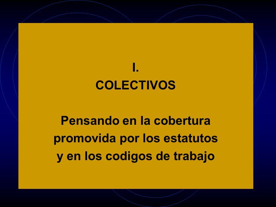 I. COLECTIVOS Pensando en la cobertura promovida por los estatutos y en los codigos de trabajo