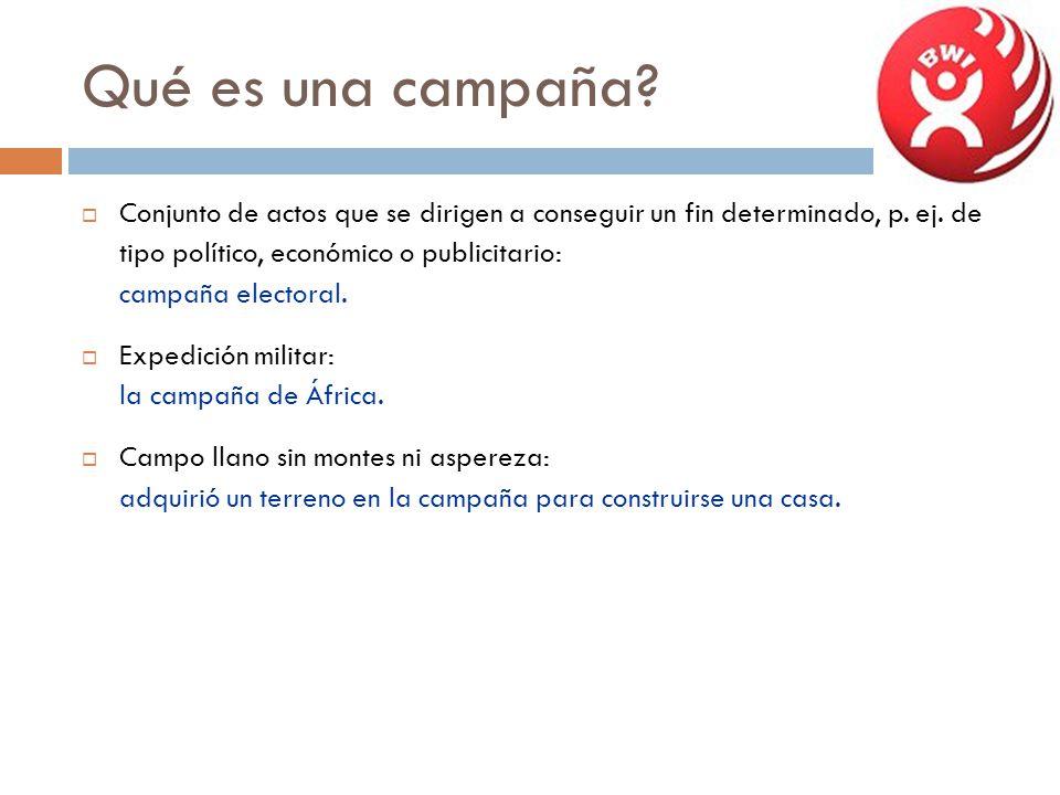 Qué es una campaña? Conjunto de actos que se dirigen a conseguir un fin determinado, p. ej. de tipo político, económico o publicitario: campaña electo