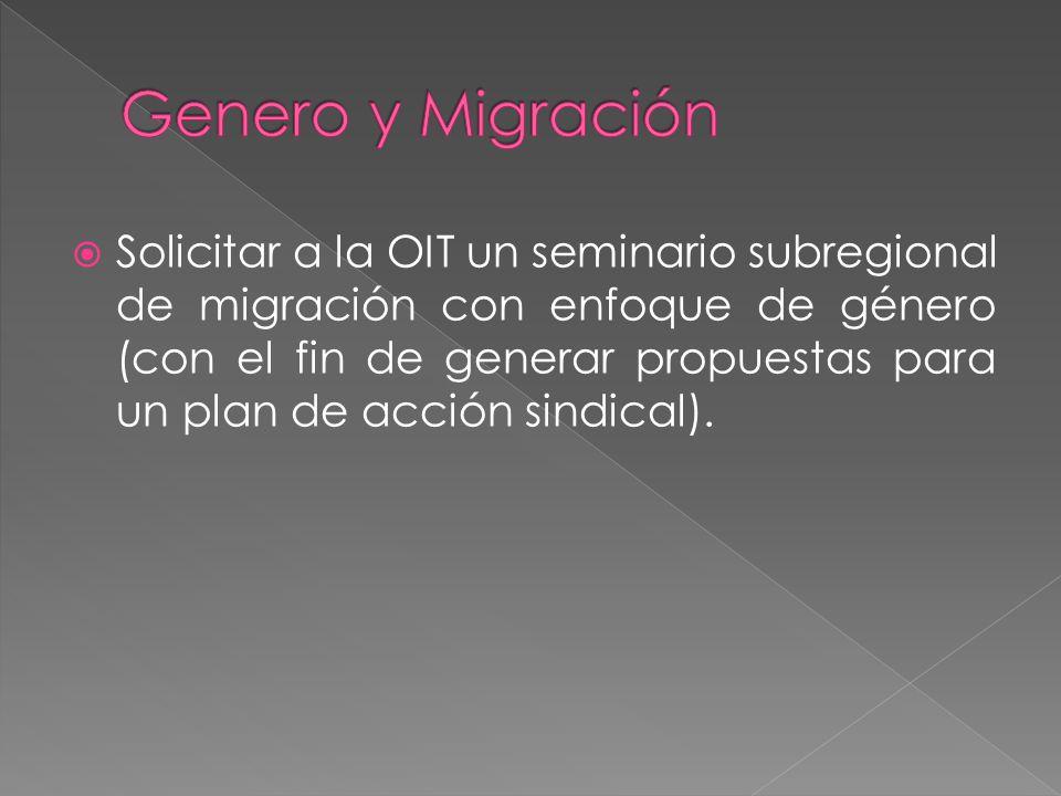 Solicitar a la OIT un seminario subregional de migración con enfoque de género (con el fin de generar propuestas para un plan de acción sindical).