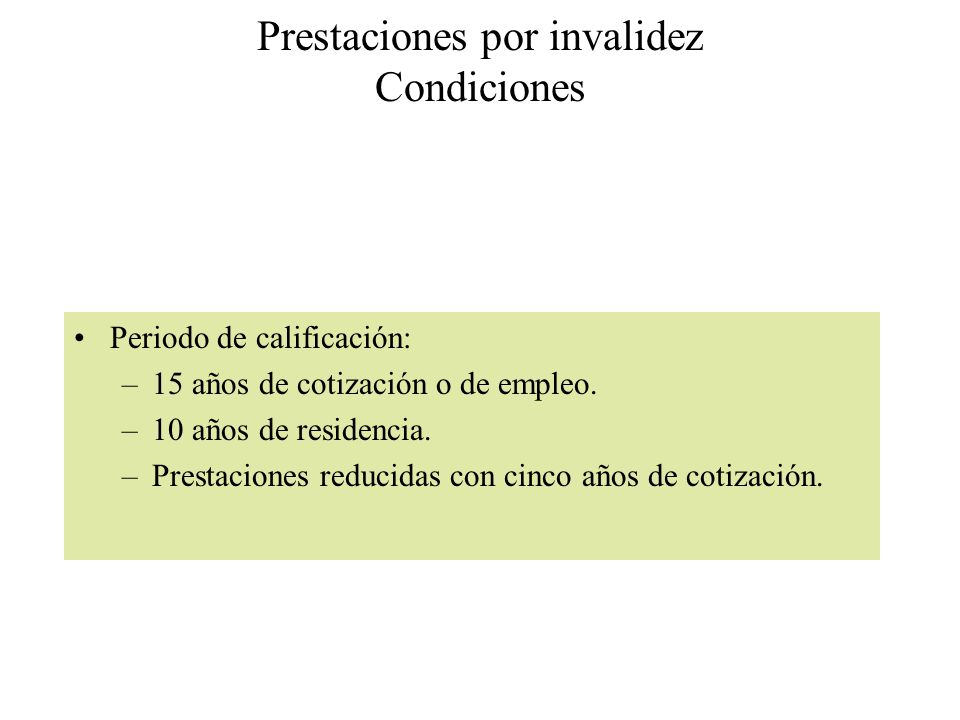 Prestaciones por invalidez Condiciones Periodo de calificación: –15 años de cotización o de empleo. –10 años de residencia. –Prestaciones reducidas co