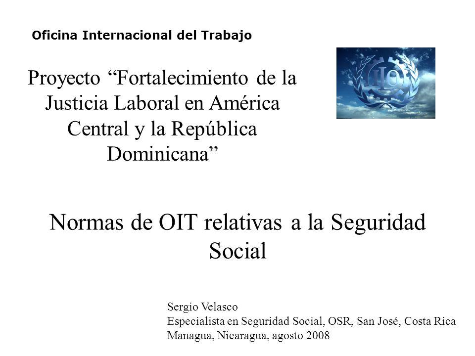 Normas de OIT relativas a la Seguridad Social Oficina Internacional del Trabajo Sergio Velasco Especialista en Seguridad Social, OSR, San José, Costa