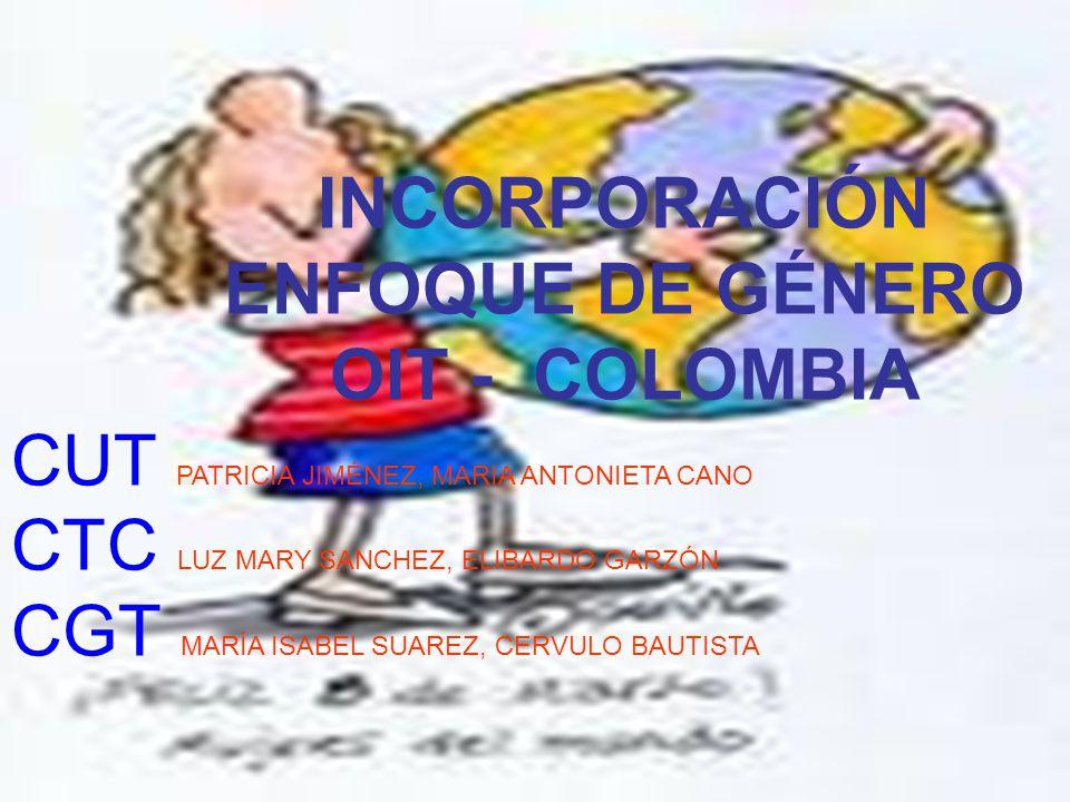 INCORPORACIÓN ENFOQUE DE GÉNERO OIT - COLOMBIA CUT PATRICIA JIMÉNEZ, MARIA ANTONIETA CANO CTC LUZ MARY SANCHEZ, ELIBARDO GARZÓN CGT MARÍA ISABEL SUARE