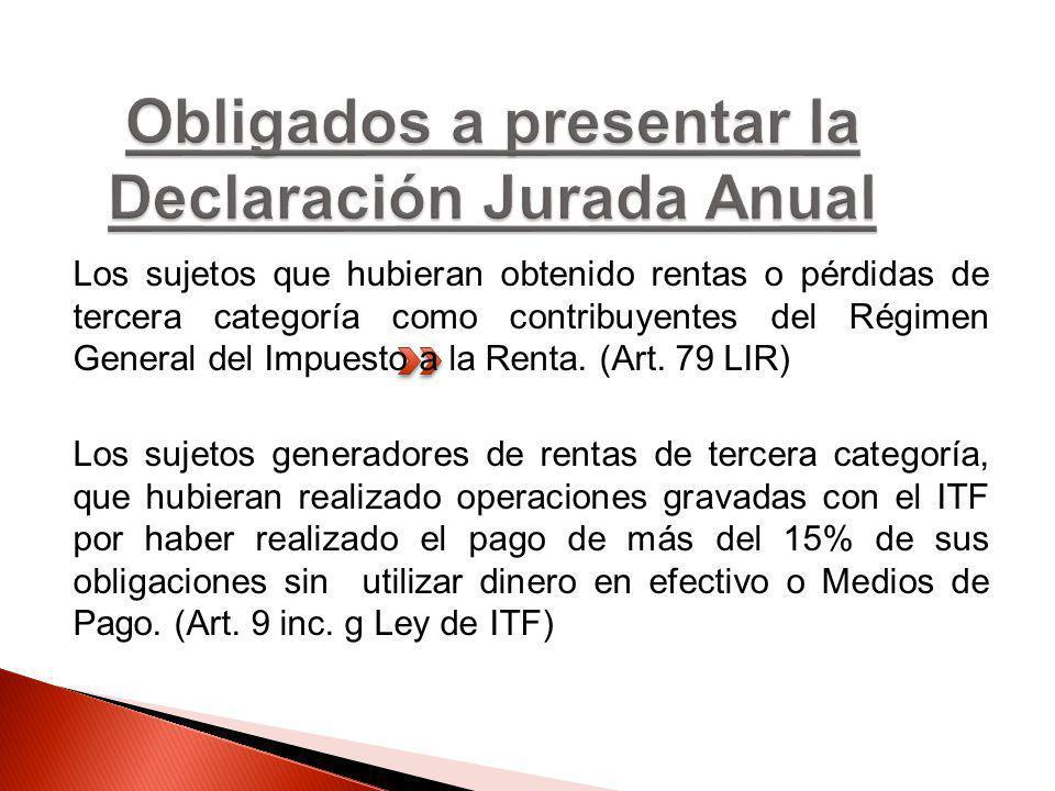 Los sujetos que hubieran obtenido rentas o pérdidas de tercera categoría como contribuyentes del Régimen General del Impuesto a la Renta. (Art. 79 LIR