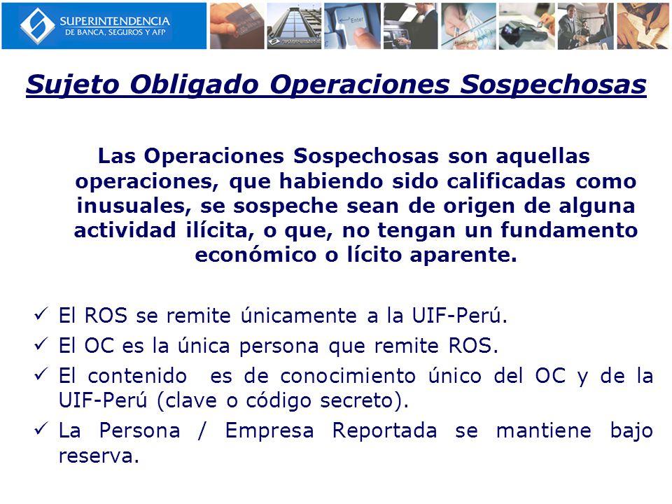 Sujeto Obligado Operaciones Sospechosas Las Operaciones Sospechosas son aquellas operaciones, que habiendo sido calificadas como inusuales, se sospeche sean de origen de alguna actividad ilícita, o que, no tengan un fundamento económico o lícito aparente.