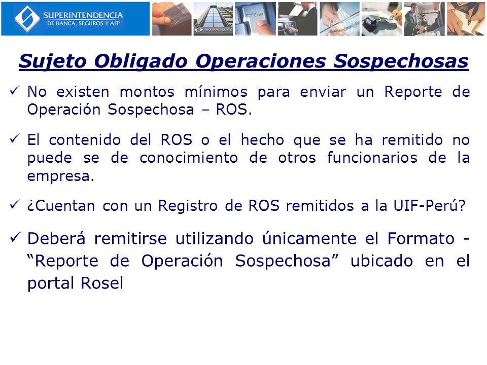 Sujeto Obligado Operaciones Sospechosas No existen montos mínimos para enviar un Reporte de Operación Sospechosa – ROS.