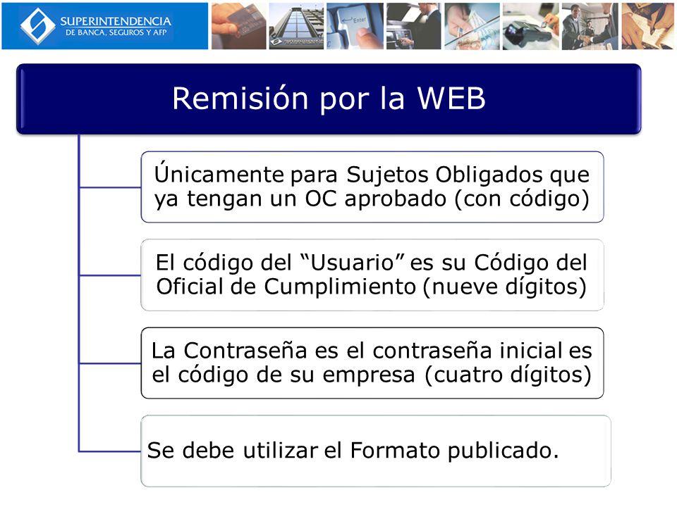 Remisión por la WEB Únicamente para Sujetos Obligados que ya tengan un OC aprobado (con código) El código del Usuario es su Código del Oficial de Cumplimiento (nueve dígitos) La Contraseña es el contraseña inicial es el código de su empresa (cuatro dígitos) Se debe utilizar el Formato publicado.