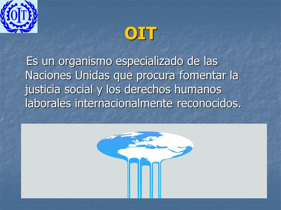 OIT Es un organismo especializado de las Naciones Unidas que procura fomentar la justicia social y los derechos humanos laborales internacionalmente r