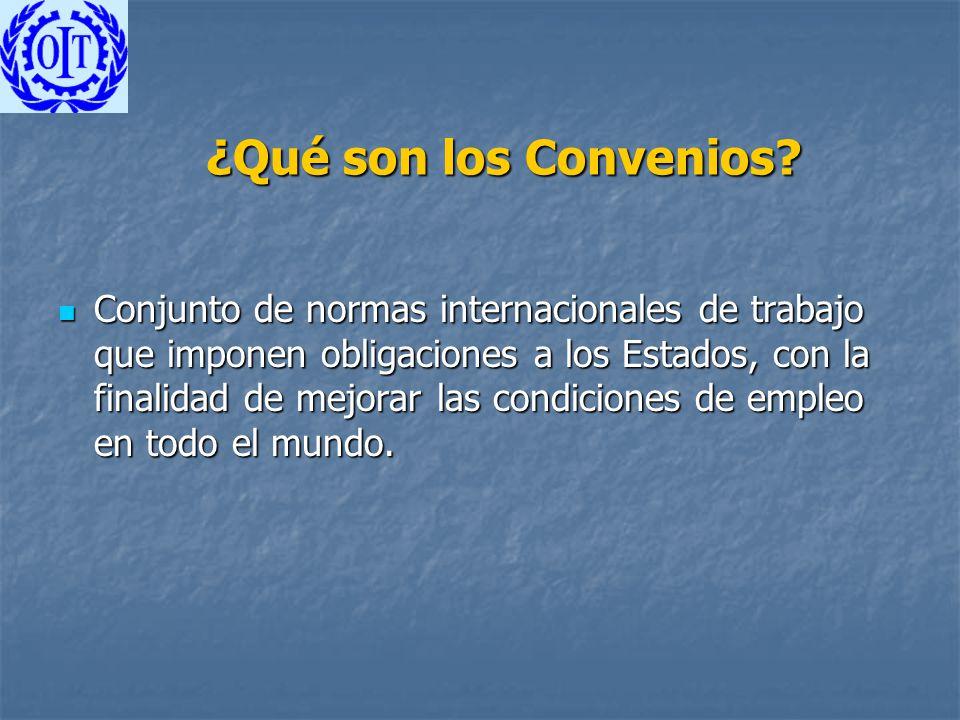 ¿Qué son los Convenios? Conjunto de normas internacionales de trabajo que imponen obligaciones a los Estados, con la finalidad de mejorar las condicio
