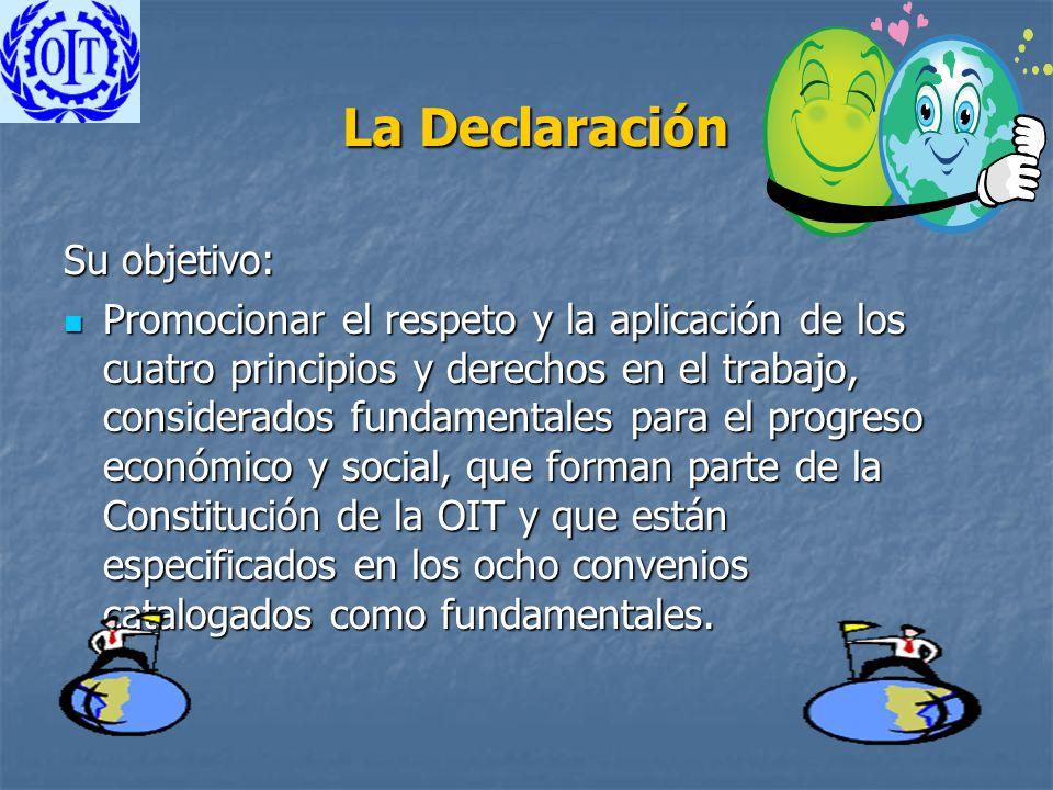 La Declaración La Declaración Su objetivo: Promocionar el respeto y la aplicación de los cuatro principios y derechos en el trabajo, considerados fund