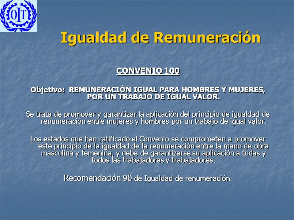 Igualdad de Remuneración CONVENIO 100 Objetivo: REMUNERACIÓN IGUAL PARA HOMBRES Y MUJERES, POR UN TRABAJO DE IGUAL VALOR. Se trata de promover y garan