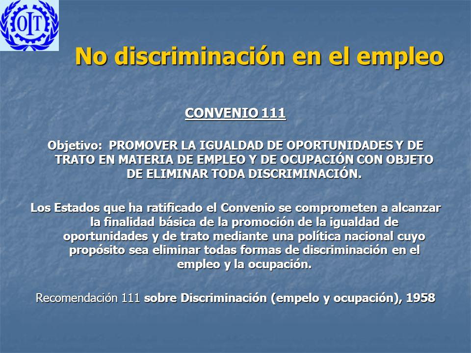 No discriminación en el empleo CONVENIO 111 Objetivo: PROMOVER LA IGUALDAD DE OPORTUNIDADES Y DE TRATO EN MATERIA DE EMPLEO Y DE OCUPACIÓN CON OBJETO