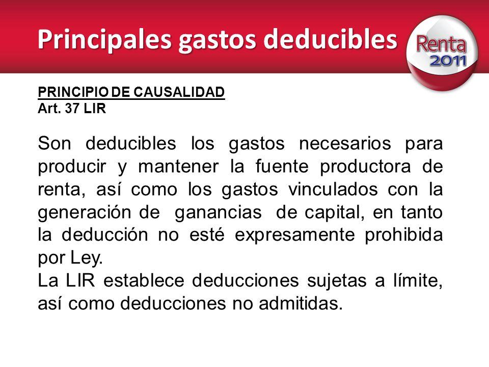 Principales gastos deducibles PRINCIPIO DE CAUSALIDAD Art. 37 LIR Son deducibles los gastos necesarios para producir y mantener la fuente productora d