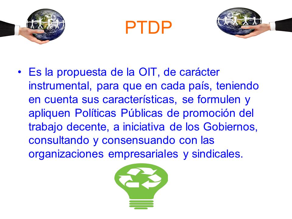 PTDP Es la propuesta de la OIT, de carácter instrumental, para que en cada país, teniendo en cuenta sus características, se formulen y apliquen Políticas Públicas de promoción del trabajo decente, a iniciativa de los Gobiernos, consultando y consensuando con las organizaciones empresariales y sindicales.