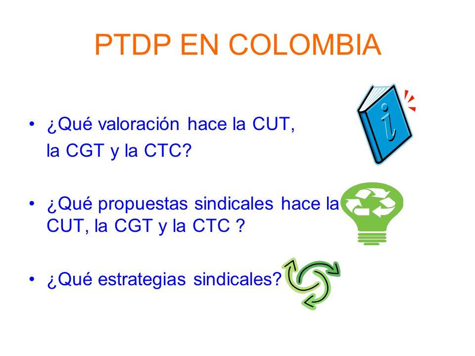 PTDP EN COLOMBIA ¿Qué valoración hace la CUT, la CGT y la CTC? ¿Qué propuestas sindicales hace la CUT, la CGT y la CTC ? ¿Qué estrategias sindicales?