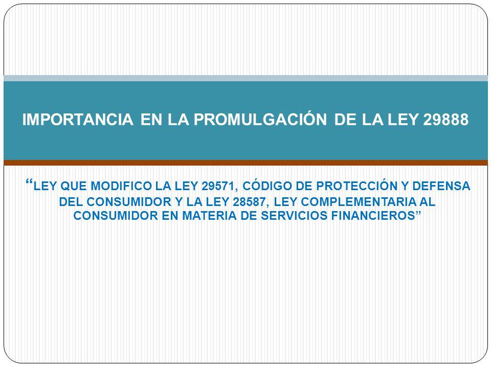 LEY QUE MODIFICO LA LEY 29571, CÓDIGO DE PROTECCIÓN Y DEFENSA DEL CONSUMIDOR Y LA LEY 28587, LEY COMPLEMENTARIA AL CONSUMIDOR EN MATERIA DE SERVICIOS FINANCIEROS IMPORTANCIA EN LA PROMULGACIÓN DE LA LEY 29888