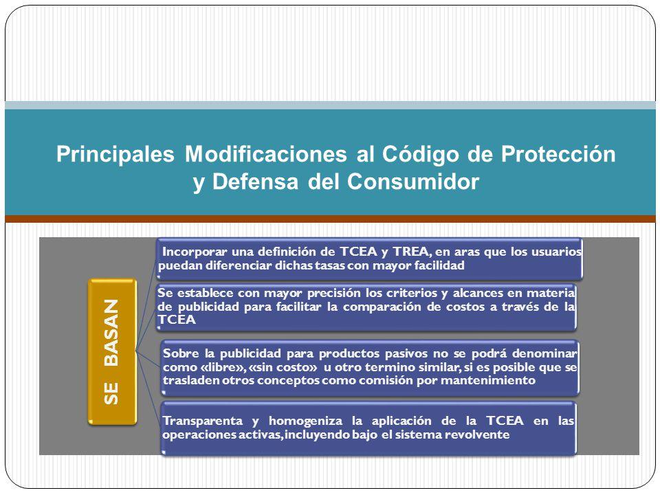 Principales Modificaciones al Código de Protección y Defensa del Consumidor SE BASAN Incorporar una definición de TCEA y TREA, en aras que los usuarios puedan diferenciar dichas tasas con mayor facilidad Transparenta y homogeniza la aplicación de la TCEA en las operaciones activas, incluyendo bajo el sistema revolvente Se establece con mayor precisión los criterios y alcances en materia de publicidad para facilitar la comparación de costos a través de la TCEA Sobre la publicidad para productos pasivos no se podrá denominar como «libre», «sin costo» u otro termino similar, si es posible que se trasladen otros conceptos como comisión por mantenimiento