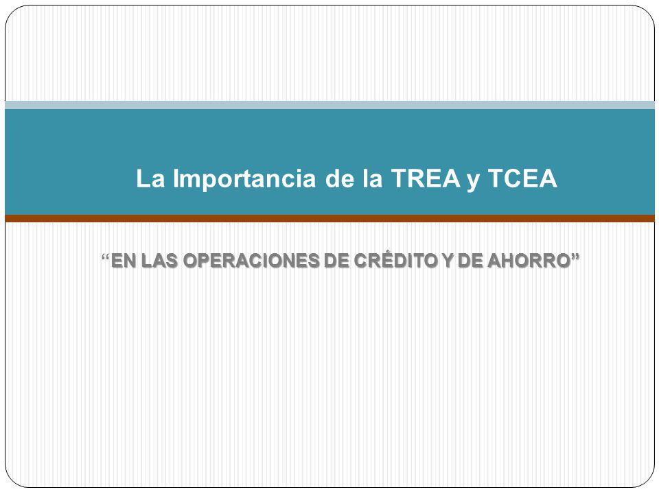 EN LAS OPERACIONES DE CRÉDITO Y DE AHORROEN LAS OPERACIONES DE CRÉDITO Y DE AHORRO La Importancia de la TREA y TCEA