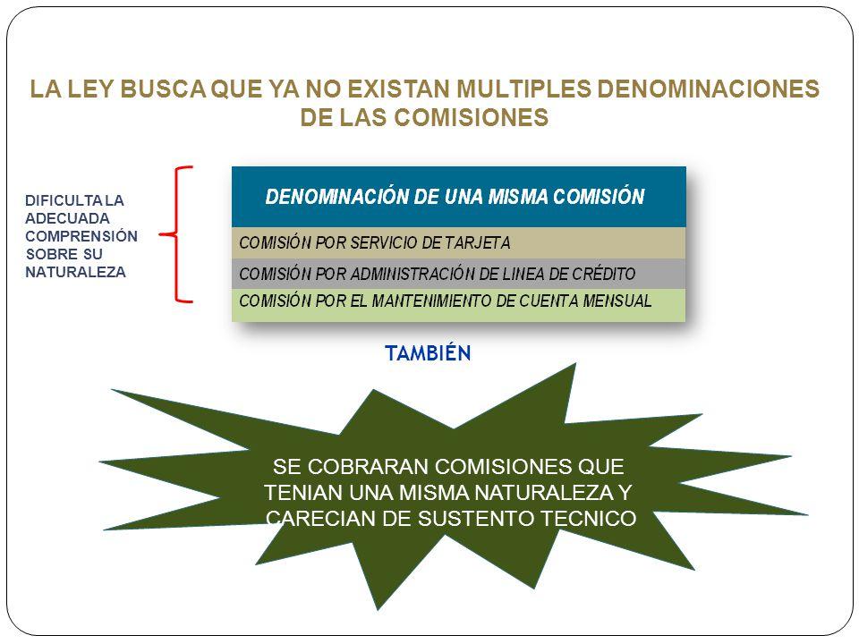 LA LEY BUSCA QUE YA NO EXISTAN MULTIPLES DENOMINACIONES DE LAS COMISIONES SE COBRARAN COMISIONES QUE TENIAN UNA MISMA NATURALEZA Y CARECIAN DE SUSTENTO TECNICO TAMBIÉN DIFICULTA LA ADECUADA COMPRENSIÓN SOBRE SU NATURALEZA