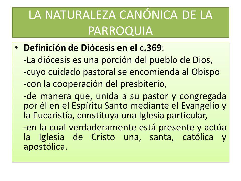 LA NATURALEZA CANÓNICA DE LA PARROQUIA Definición de Diócesis en el c.369: -La diócesis es una porción del pueblo de Dios, -cuyo cuidado pastoral se encomienda al Obispo -con la cooperación del presbiterio, -de manera que, unida a su pastor y congregada por él en el Espíritu Santo mediante el Evangelio y la Eucaristía, constituya una Iglesia particular, -en la cual verdaderamente está presente y actúa la Iglesia de Cristo una, santa, católica y apostólica.