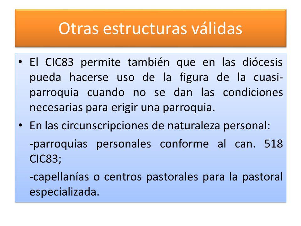 Otras estructuras válidas El CIC83 permite también que en las diócesis pueda hacerse uso de la figura de la cuasi- parroquia cuando no se dan las condiciones necesarias para erigir una parroquia.