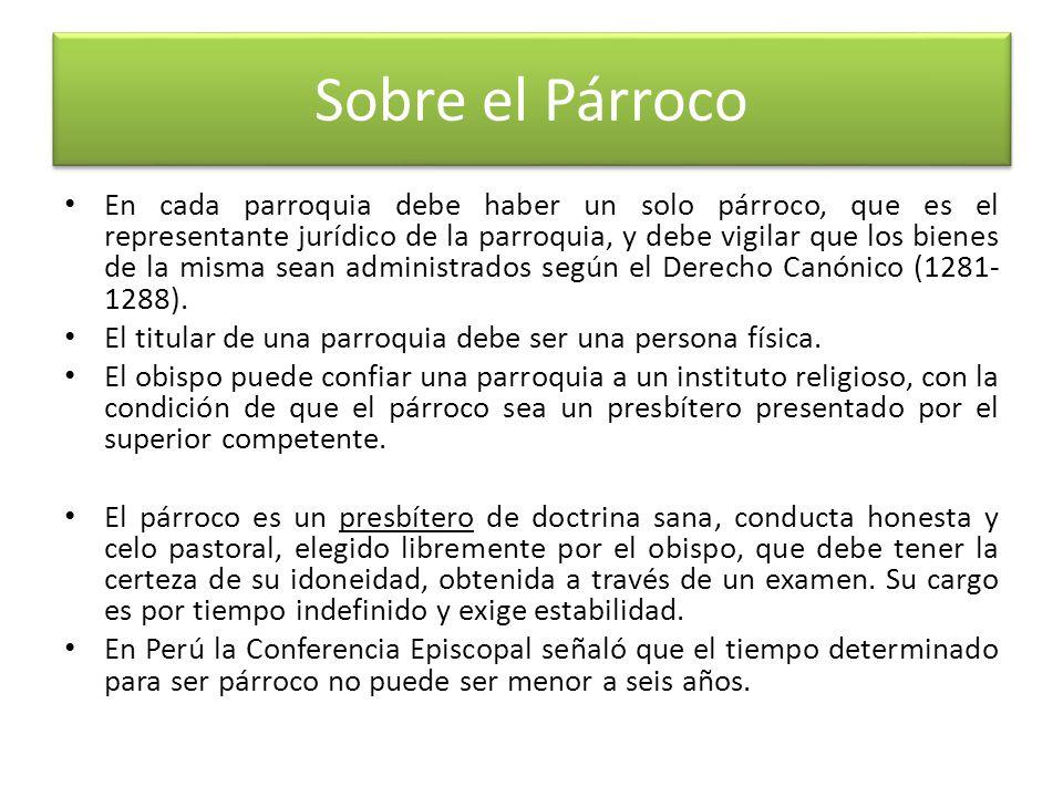 Sobre el Párroco En cada parroquia debe haber un solo párroco, que es el representante jurídico de la parroquia, y debe vigilar que los bienes de la misma sean administrados según el Derecho Canónico (1281- 1288).
