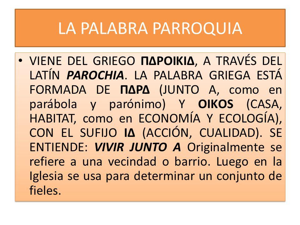 LA PALABRA PARROQUIA VIENE DEL GRIEGO ΠΔΡΟΙΚΙΔ, A TRAVÉS DEL LATÍN PAROCHIA.