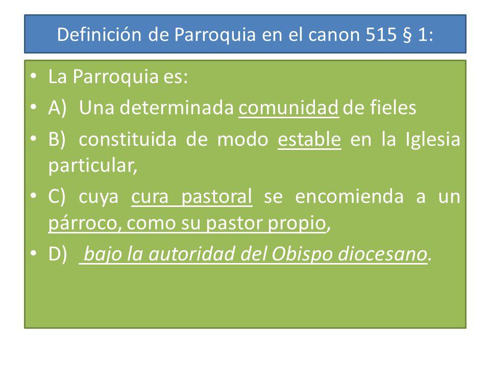 Definición de Parroquia en el canon 515 § 1: La Parroquia es: A)Una determinada comunidad de fieles B)constituida de modo estable en la Iglesia particular, C)cuya cura pastoral se encomienda a un párroco, como su pastor propio, D) bajo la autoridad del Obispo diocesano.