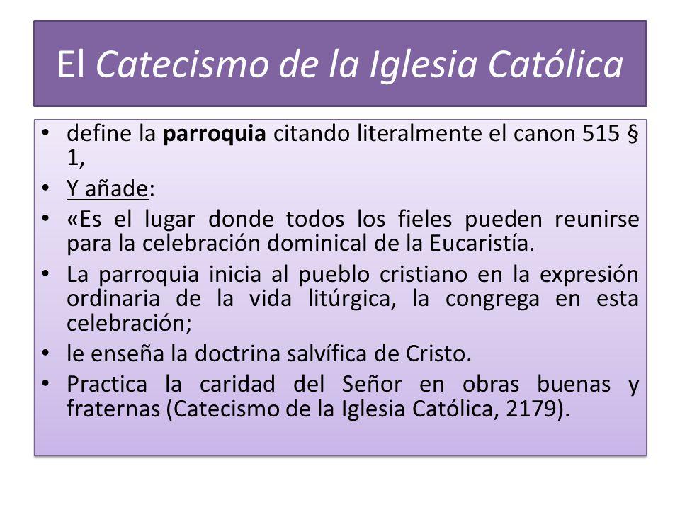 El Catecismo de la Iglesia Católica define la parroquia citando literalmente el canon 515 § 1, Y añade: «Es el lugar donde todos los fieles pueden reunirse para la celebración dominical de la Eucaristía.