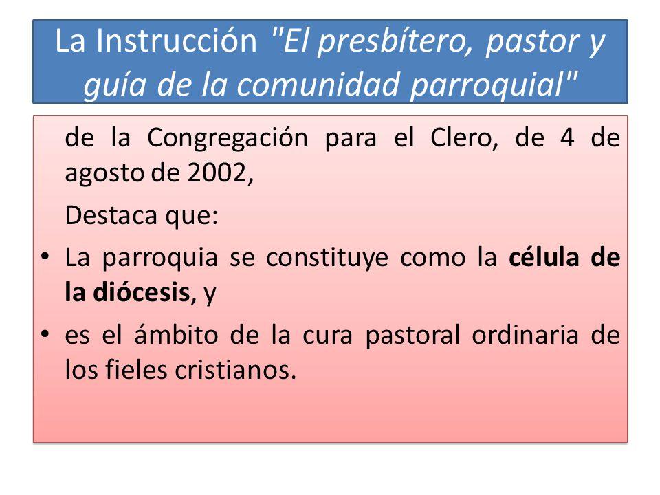 La Instrucción El presbítero, pastor y guía de la comunidad parroquial de la Congregación para el Clero, de 4 de agosto de 2002, Destaca que: La parroquia se constituye como la célula de la diócesis, y es el ámbito de la cura pastoral ordinaria de los fieles cristianos.