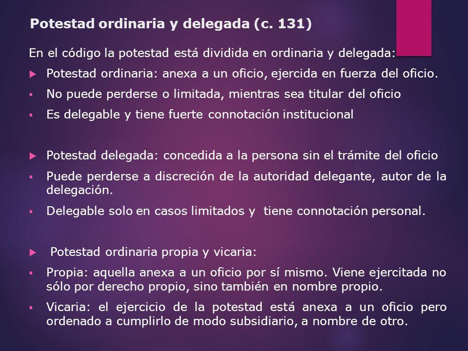 Potestad ordinaria y delegada (c. 131) En el código la potestad está dividida en ordinaria y delegada: Potestad ordinaria: anexa a un oficio, ejercida
