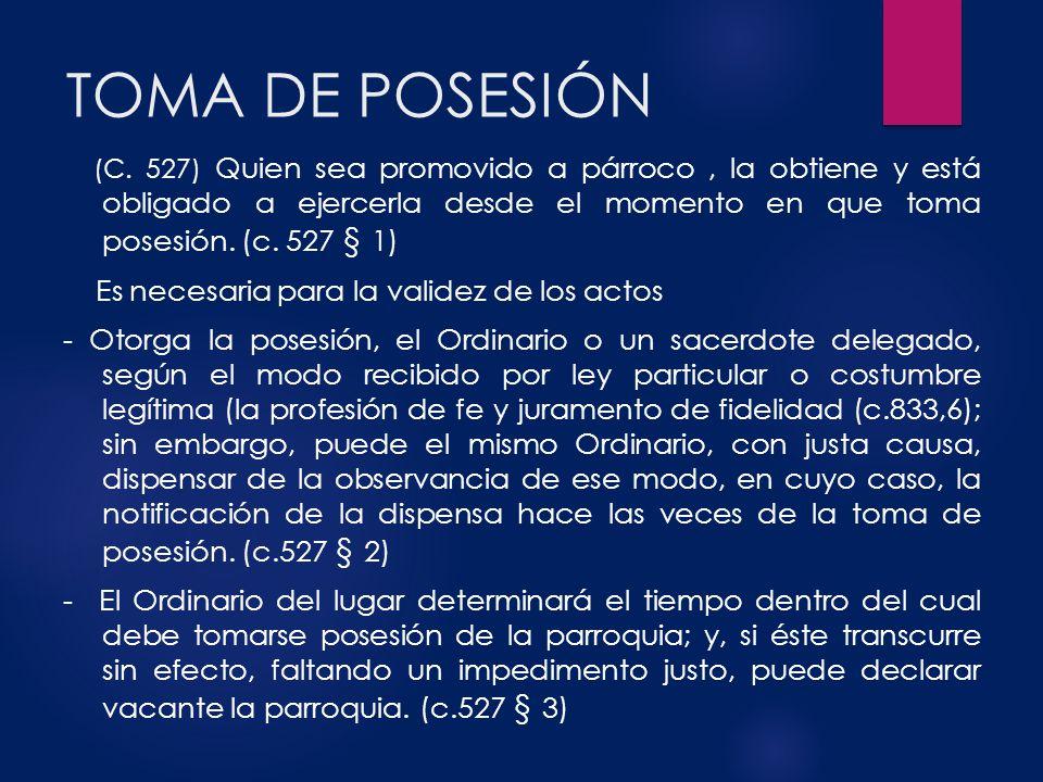 TOMA DE POSESIÓN (C. 527) Quien sea promovido a párroco, la obtiene y está obligado a ejercerla desde el momento en que toma posesión. (c. 527 § 1) Es