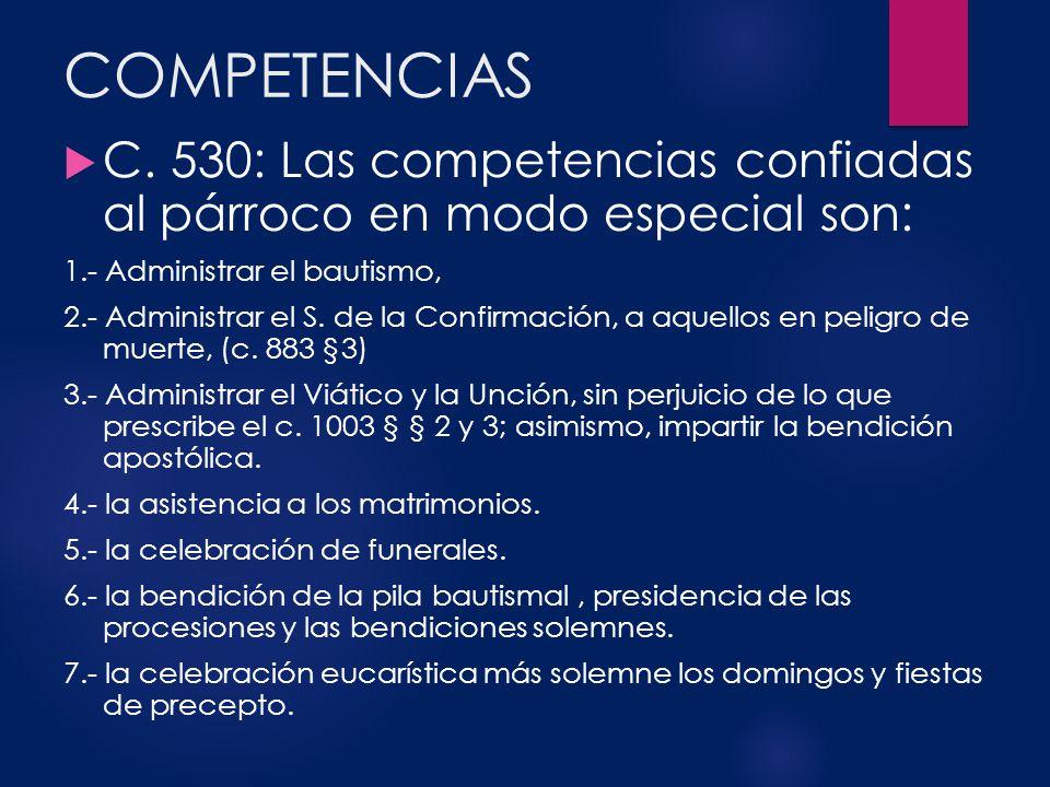 COMPETENCIAS C. 530: Las competencias confiadas al párroco en modo especial son: 1.- Administrar el bautismo, 2.- Administrar el S. de la Confirmación