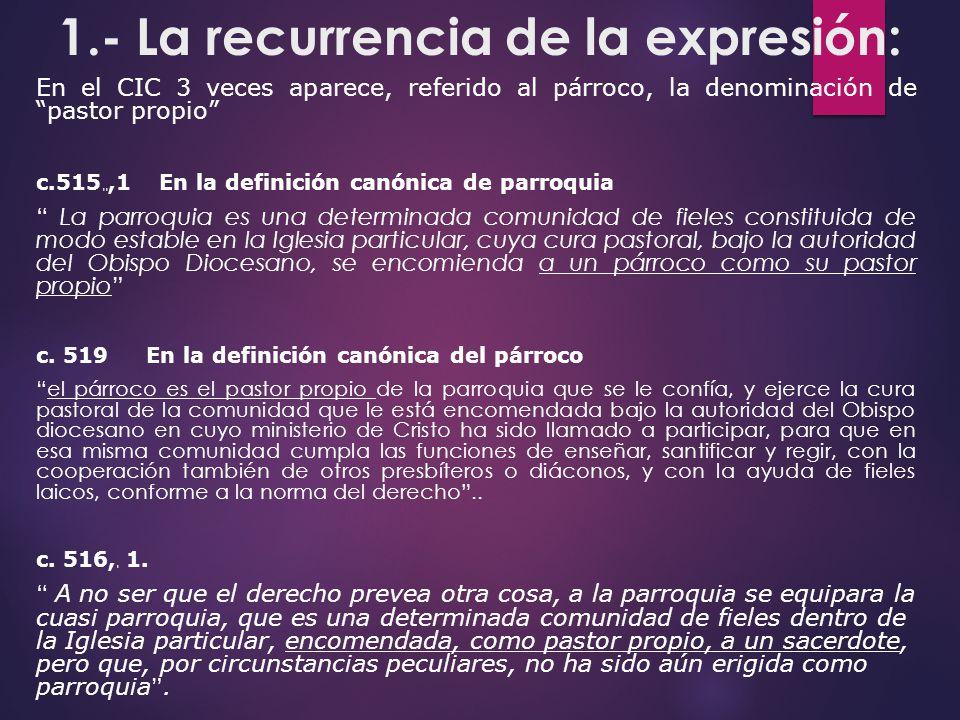 1.- La recurrencia de la expresión: En el CIC 3 veces aparece, referido al párroco, la denominación de pastor propio c.515 § §,1 En la definición canó