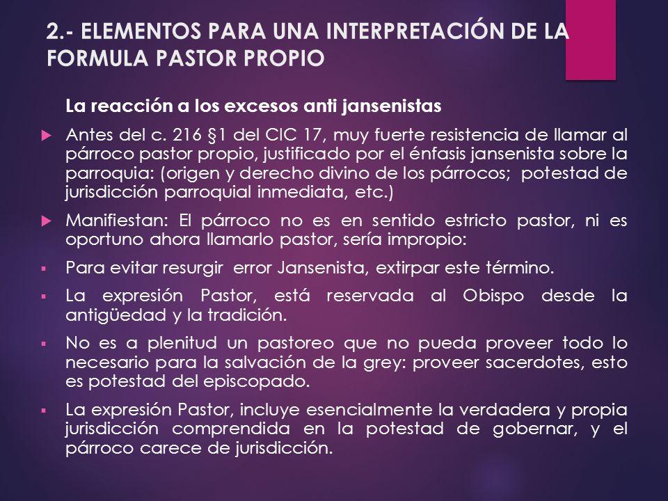 2.- ELEMENTOS PARA UNA INTERPRETACIÓN DE LA FORMULA PASTOR PROPIO La reacción a los excesos anti jansenistas Antes del c. 216 §1 del CIC 17, muy fuert