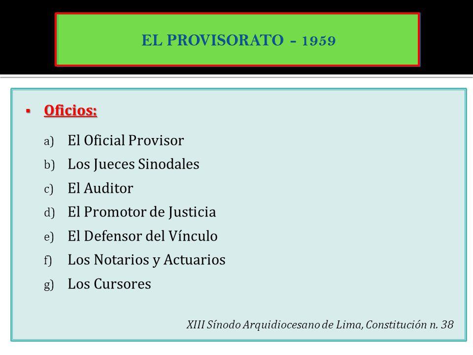 Oficios: Oficios: a) El Oficial Provisor b) Los Jueces Sinodales c) El Auditor d) El Promotor de Justicia e) El Defensor del Vínculo f) Los Notarios y