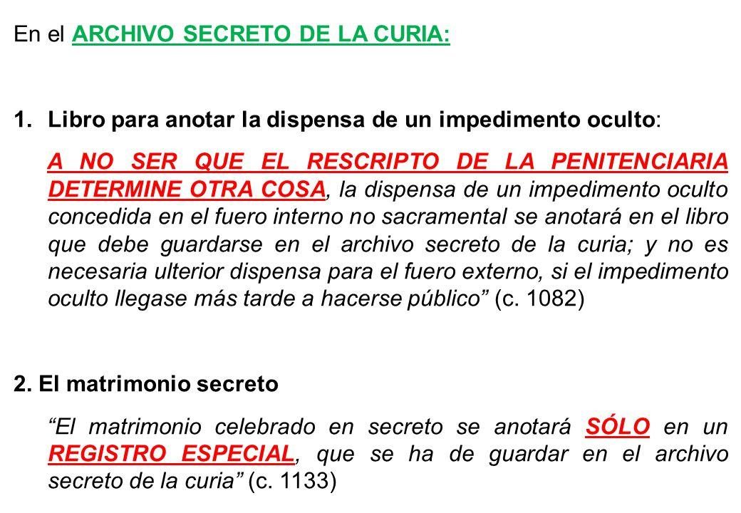 En el ARCHIVO SECRETO DE LA CURIA: 1.Libro para anotar la dispensa de un impedimento oculto: A NO SER QUE EL RESCRIPTO DE LA PENITENCIARIA DETERMINE O