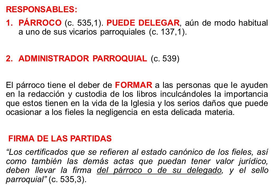 RESPONSABLES: 1.PÁRROCO (c. 535,1). PUEDE DELEGAR, aún de modo habitual a uno de sus vicarios parroquiales (c. 137,1). 2.ADMINISTRADOR PARROQUIAL (c.