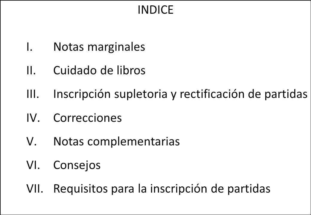 INDICE I.Notas marginales II.Cuidado de libros III.Inscripción supletoria y rectificación de partidas IV.Correcciones V.Notas complementarias VI.Conse