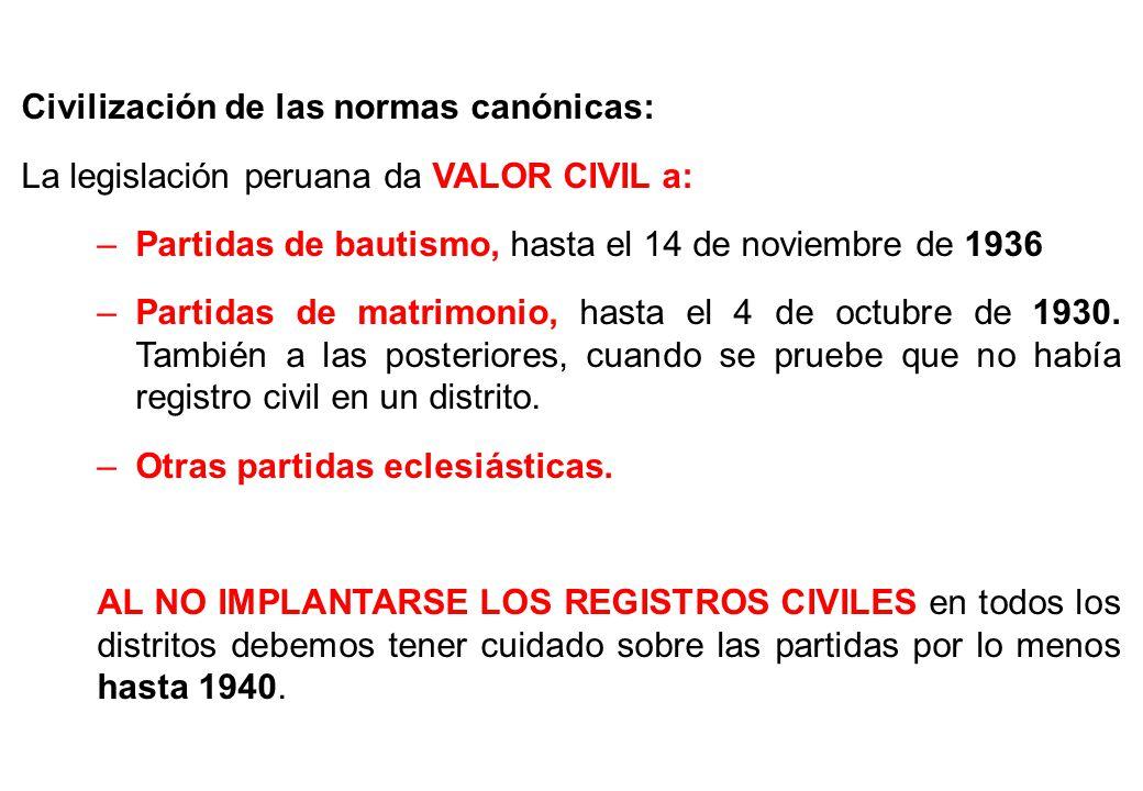Civilización de las normas canónicas: La legislación peruana da VALOR CIVIL a: –Partidas de bautismo, hasta el 14 de noviembre de 1936 –Partidas de ma
