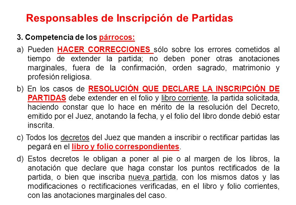3. Competencia de los párrocos: a) Pueden HACER CORRECCIONES sólo sobre los errores cometidos al tiempo de extender la partida; no deben poner otras a
