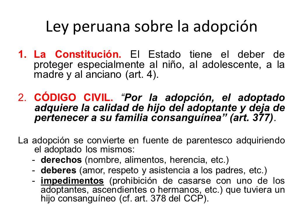 Ley peruana sobre la adopción 1.La Constitución. El Estado tiene el deber de proteger especialmente al niño, al adolescente, a la madre y al anciano (