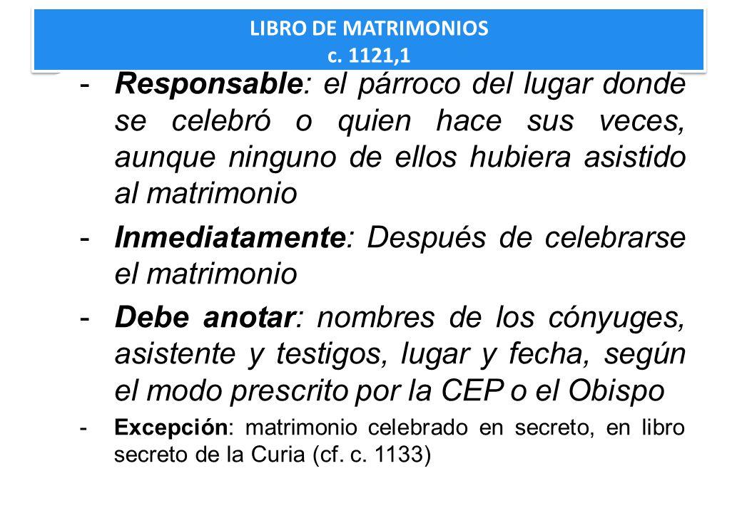 LIBRO DE MATRIMONIOS c. 1121,1 LIBRO DE MATRIMONIOS c. 1121,1 -Responsable: el párroco del lugar donde se celebró o quien hace sus veces, aunque ningu